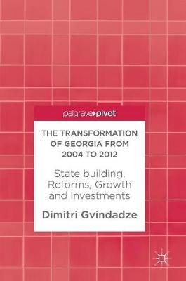 The Transformation of Georgia from 2004 to 2012: State building, Reforms, Growth and Investments (Hardback)