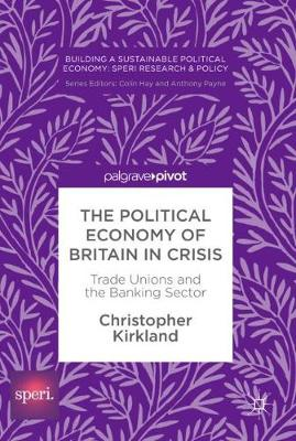 The Political Economy of Britain in Crisis: Trade Unions and the Banking Sector - Building a Sustainable Political Economy: SPERI Research & Policy (Hardback)