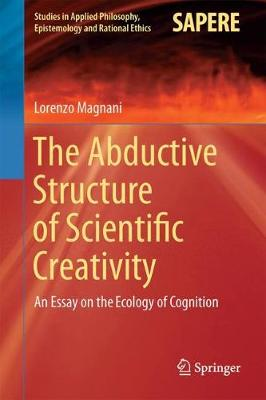 The Abductive Structure of Scientific Creativity: An Essay on the Ecology of Cognition - Studies in Applied Philosophy, Epistemology and Rational Ethics 37 (Hardback)