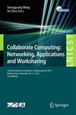 Collaborate Computing: Networking, Applications and Worksharing: 12th International Conference, CollaborateCom 2016, Beijing, China, November 10-11, 2016, Proceedings - Lecture Notes of the Institute for Computer Sciences, Social Informatics and Telecommunications Engineering 201 (Paperback)