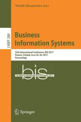 Business Information Systems: 20th International Conference, BIS 2017, Poznan, Poland, June 28-30, 2017, Proceedings - Lecture Notes in Business Information Processing 288 (Paperback)