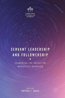 Servant Leadership and Followership: Examining the Impact on Workplace Behavior - Palgrave Studies in Leadership and Followership (Hardback)