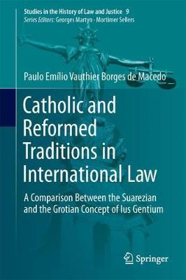 Catholic and Reformed Traditions in International Law: A Comparison Between the Suarezian and the Grotian Concept of Ius Gentium - Studies in the History of Law and Justice 9 (Hardback)