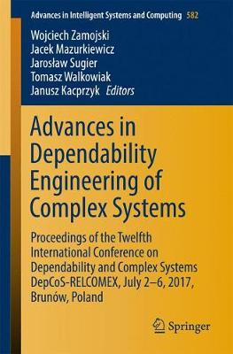 Advances in Dependability Engineering of Complex Systems: Proceedings of the Twelfth International Conference on Dependability and Complex Systems DepCoS-RELCOMEX, July 2 - 6, 2017, Brunow, Poland - Advances in Intelligent Systems and Computing 582 (Paperback)