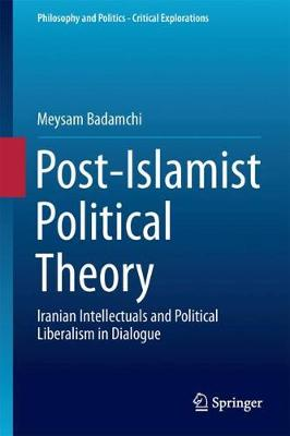 Post-Islamist Political Theory: Iranian Intellectuals and Political Liberalism in Dialogue - Philosophy and Politics - Critical Explorations 5 (Hardback)