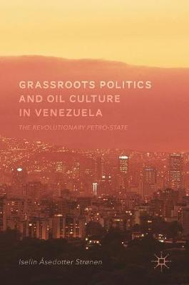 Grassroots Politics and Oil Culture in Venezuela: The Revolutionary Petro-State (Hardback)