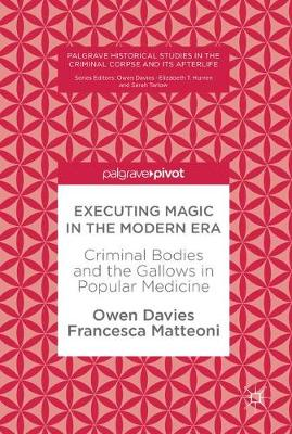 Executing Magic in the Modern Era: Criminal Bodies and the Gallows in Popular Medicine - Palgrave Historical Studies in the Criminal Corpse and its Afterlife (Hardback)