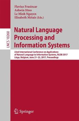 Natural Language Processing and Information Systems: 22nd International Conference on Applications of Natural Language to Information Systems, NLDB 2017, Liege, Belgium, June 21-23, 2017, Proceedings - Information Systems and Applications, incl. Internet/Web, and HCI 10260 (Paperback)