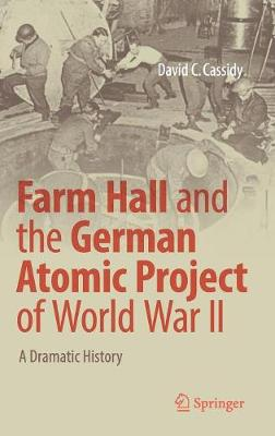Farm Hall and the German Atomic Project of World War II: A Dramatic History (Hardback)