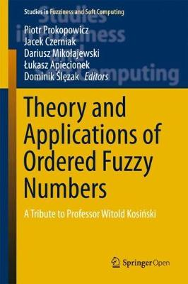 Theory and Applications of Ordered Fuzzy Numbers: A Tribute to Professor Witold Kosinski - Studies in Fuzziness and Soft Computing 356 (Hardback)