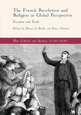 The French Revolution and Religion in Global Perspective: Freedom and Faith - War, Culture and Society, 1750-1850 (Hardback)