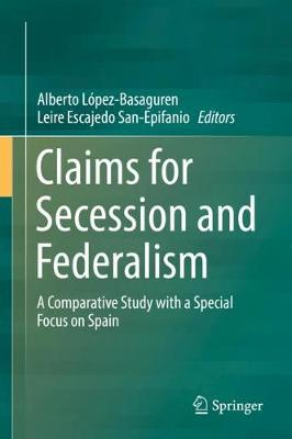 Claims for Secession and Federalism: A Comparative Study with a Special Focus on Spain (Hardback)