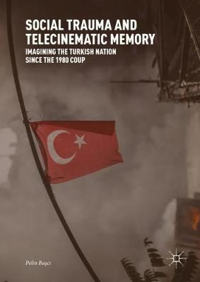 Social Trauma and Telecinematic Memory: Imagining the Turkish Nation since the 1980 Coup (Hardback)