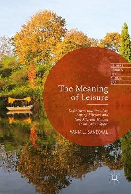 The Meaning of Leisure: Definitions and Practices among Migrant and Non-Migrant Women in an Urban Space - Leisure Studies in a Global Era (Hardback)