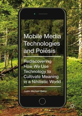 Mobile Media Technologies and Poiesis: Rediscovering How We Use Technology to Cultivate Meaning in a Nihilistic World (Hardback)