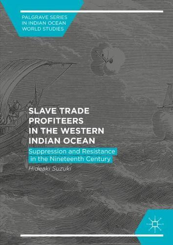 Slave Trade Profiteers in the Western Indian Ocean: Suppression and Resistance in the Nineteenth Century - Palgrave Series in Indian Ocean World Studies (Hardback)