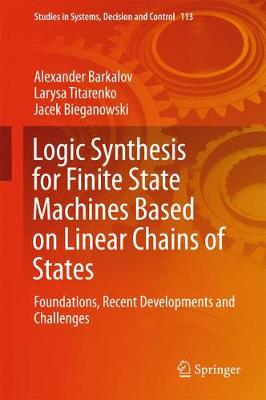 Logic Synthesis for Finite State Machines Based on Linear Chains of States: Foundations, Recent Developments and Challenges - Studies in Systems, Decision and Control 113 (Hardback)
