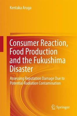 Consumer Reaction, Food Production and the Fukushima Disaster: Assessing Reputation Damage Due to Potential Radiation Contamination (Hardback)