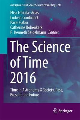 The Science of Time 2016: Time in Astronomy & Society, Past, Present and Future - Astrophysics and Space Science Proceedings 50 (Hardback)