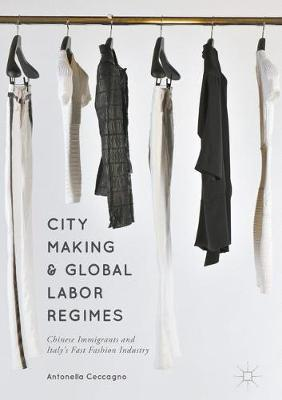 City Making and Global Labor Regimes: Chinese Immigrants and Italy's Fast Fashion Industry (Hardback)
