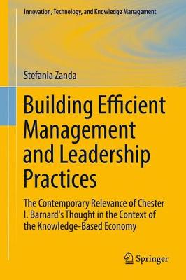 Building Efficient Management and Leadership Practices: The Contemporary Relevance of Chester I. Barnard's Thought in the Context of the Knowledge-Based Economy - Innovation, Technology, and Knowledge Management (Hardback)