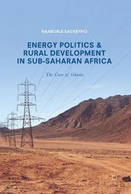 Energy Politics and Rural Development in Sub-Saharan Africa: The Case of Ghana (Hardback)