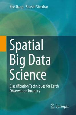 Spatial Big Data Science: Classification Techniques for Earth Observation Imagery (Hardback)