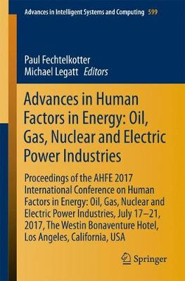 Advances in Human Factors in Energy: Oil, Gas, Nuclear and Electric Power Industries: Proceedings of the AHFE 2017 International Conference on Human Factors in Energy: Oil, Gas, Nuclear and Electric Power Industries, July 17-21, 2017, The Westin Bonaventure Hotel, Los Angeles, California, USA - Advances in Intelligent Systems and Computing 599 (Paperback)