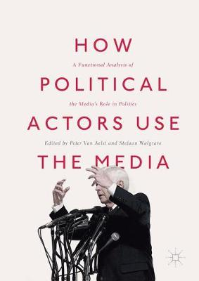 How Political Actors Use the Media: A Functional Analysis of the Media's Role in Politics (Hardback)