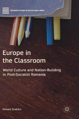 Europe in the Classroom: World Culture and Nation-Building in Post-Socialist Romania - Palgrave Studies in Educational Media (Hardback)