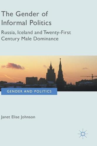 The Gender of Informal Politics: Russia, Iceland and Twenty-First Century Male Dominance - Gender and Politics (Hardback)