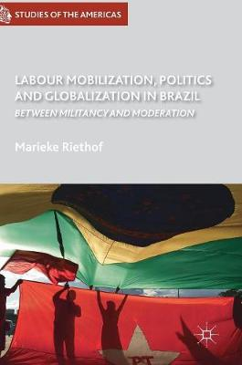 Labour Mobilization, Politics and Globalization in Brazil: Between Militancy and Moderation - Studies of the Americas (Hardback)