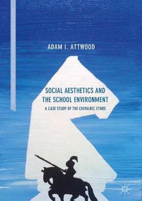 Social Aesthetics and the School Environment: A Case Study of the Chivalric Ethos - The Cultural and Social Foundations of Education (Hardback)