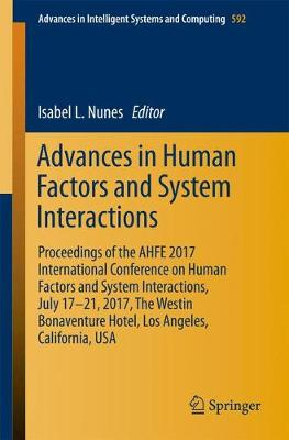 Advances in Human Factors and Systems Interaction: Proceedings of the AHFE 2017 International Conference on Human Factors and Systems Interaction, July 17â  21, 2017, The Westin Bonaventure Hotel, Los Angeles, California, USA - Advances in Intelligent Systems and Computing 592 (Paperback)