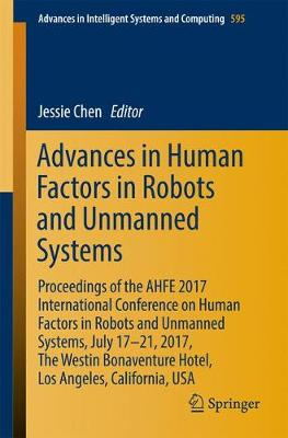 Advances in Human Factors in Robots and Unmanned Systems: Proceedings of the AHFE 2017 International Conference on Human Factors in Robots and Unmanned Systems, July 17â  21, 2017, The Westin Bonaventure Hotel, Los Angeles, California, USA - Advances in Intelligent Systems and Computing 595 (Paperback)