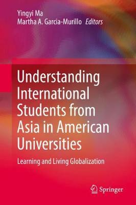 Understanding International Students from Asia in American Universities: Learning and Living Globalization (Hardback)