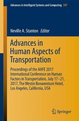 Advances in Human Aspects of Transportation: Proceedings of the AHFE 2017 International Conference on Human Factors in Transportation, July 17â  21, 2017, The Westin Bonaventure Hotel, Los Angeles, California, USA - Advances in Intelligent Systems and Computing 597 (Paperback)