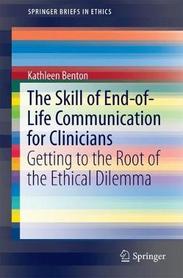 The Skill of End-of-Life Communication for Clinicians: Getting to the Root of the Ethical Dilemma - SpringerBriefs in Ethics (Paperback)