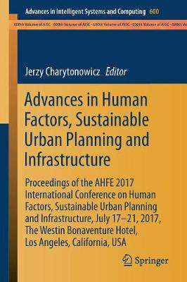 Advances in Human Factors, Sustainable Urban Planning and Infrastructure: Proceedings of the AHFE 2017 International Conference on Human Factors, Sustainable Urban Planning and Infrastructure, July 17â  21, 2017, The Westin Bonaventure Hotel, Los Angeles, California, USA - Advances in Intelligent Systems and Computing 600 (Paperback)