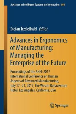 Advances in Ergonomics of Manufacturing: Managing the Enterprise of the Future: Proceedings of the AHFE 2017 International Conference on Human Aspects of Advanced Manufacturing, July 17-21, 2017, The Westin Bonaventure Hotel, Los Angeles, California, USA - Advances in Intelligent Systems and Computing 606 (Paperback)