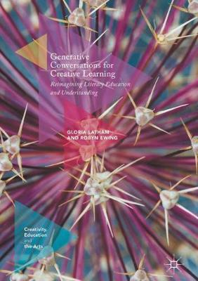Generative Conversations for Creative Learning: Reimagining Literacy Education and Understanding - Creativity, Education and the Arts (Hardback)