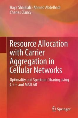 Resource Allocation with Carrier Aggregation in Cellular Networks: Optimality and Spectrum Sharing using C++ and MATLAB (Hardback)