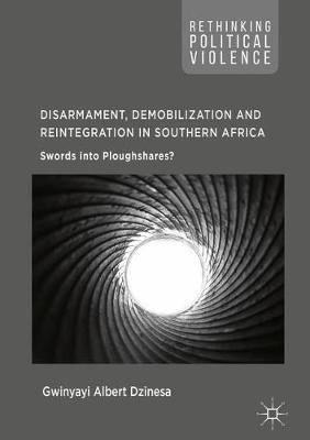Disarmament, Demobilization and Reintegration in Southern Africa: Swords into Ploughshares? - Rethinking Political Violence (Hardback)