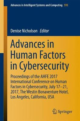 Advances in Human Factors in Cybersecurity: Proceedings of the AHFE 2017 International Conference on Human Factors in Cybersecurity, July 17 21, 2017, The Westin Bonaventure Hotel, Los Angeles, California, USA - Advances in Intelligent Systems and Computing 593 (Paperback)