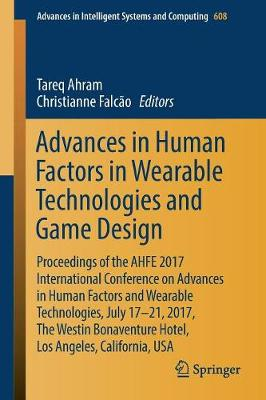 Advances in Human Factors in Wearable Technologies and Game Design: Proceedings of the AHFE 2017 International Conference on Advances in Human Factors and Wearable Technologies, July 17-21, 2017, The Westin Bonaventure Hotel, Los Angeles, California, USA - Advances in Intelligent Systems and Computing 608 (Paperback)