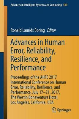 Advances in Human Error, Reliability, Resilience, and Performance: Proceedings of the AHFE 2017 International Conference on Human Error, Reliability, Resilience, and Performance, July 17-21,2017, The Westin Bonaventure Hotel,Los Angeles, California, USA - Advances in Intelligent Systems and Computing 589 (Paperback)