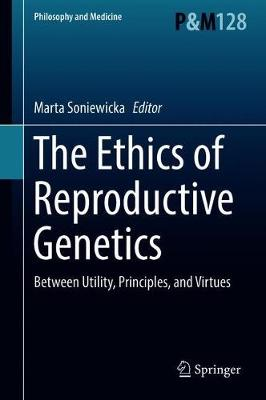 The Ethics of Reproductive Genetics: Between Utility, Principles, and Virtues - Philosophy and Medicine 128 (Hardback)