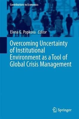 Overcoming Uncertainty of Institutional Environment as a Tool of Global Crisis Management - Contributions to Economics (Hardback)