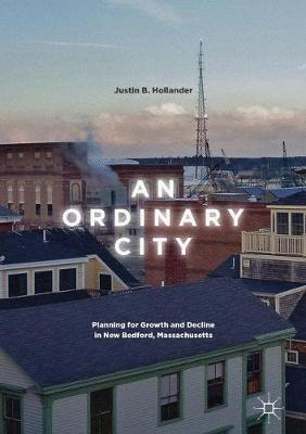 An Ordinary City: Planning for Growth and Decline in New Bedford, Massachusetts (Hardback)