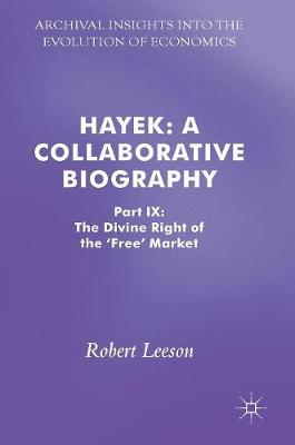 Hayek: A Collaborative Biography: Part IX: The Divine Right of the 'Free' Market - Archival Insights into the Evolution of Economics (Hardback)